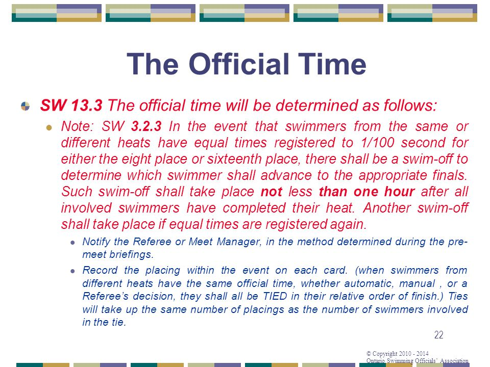© Copyright 2010 - 2014 Ontario Swimming Officials Association 22 The Official Time SW 13.3 The official time will be determined as follows: Note: SW 3.2.3 In the event that swimmers from the same or different heats have equal times registered to 1/100 second for either the eight place or sixteenth place, there shall be a swim-off to determine which swimmer shall advance to the appropriate finals.