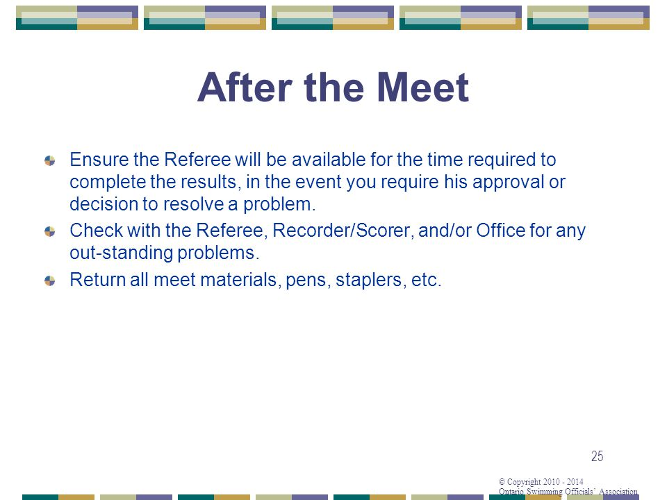 © Copyright 2010 - 2014 Ontario Swimming Officials Association 25 After the Meet Ensure the Referee will be available for the time required to complete the results, in the event you require his approval or decision to resolve a problem.