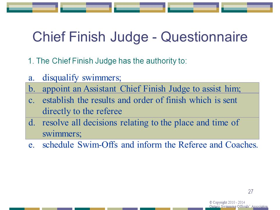© Copyright 2010 - 2014 Ontario Swimming Officials Association 27 Chief Finish Judge - Questionnaire 1.