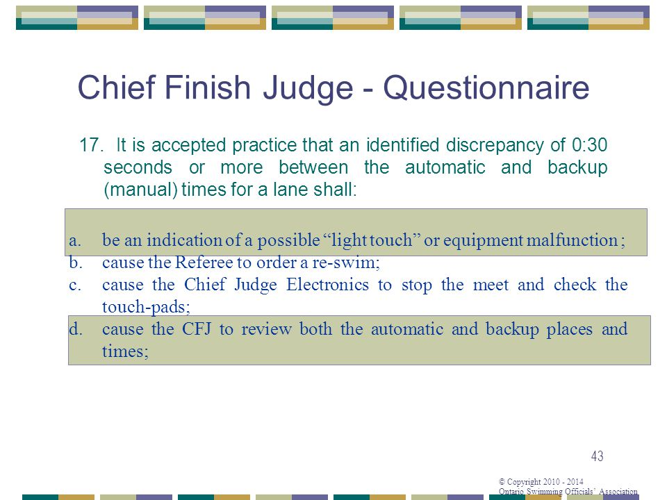 © Copyright 2010 - 2014 Ontario Swimming Officials Association 43 Chief Finish Judge - Questionnaire 17.