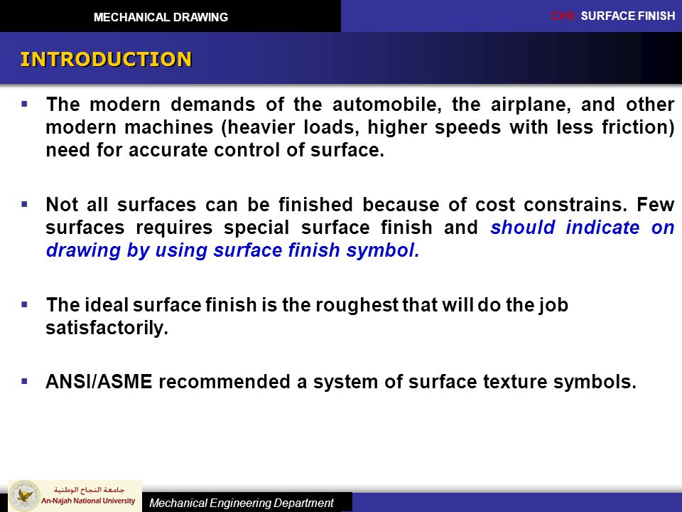 CH9: SURFACE FINISH Mechanical Engineering Department MECHANICAL DRAWING INTRODUCTION The modern demands of the automobile, the airplane, and other modern machines (heavier loads, higher speeds with less friction) need for accurate control of surface.
