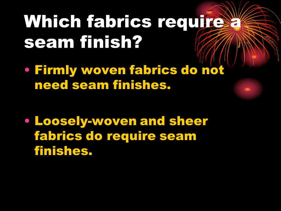Which fabrics require a seam finish? Firmly woven fabrics do not need seam finishes. Loosely-woven and sheer fabrics do require seam finishes.