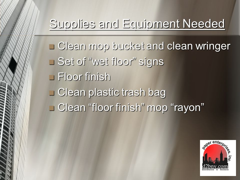 Supplies and Equipment Needed Clean mop bucket and clean wringer Clean mop bucket and clean wringer Set of wet floor signs Set of wet floor signs Floor finish Floor finish Clean plastic trash bag Clean plastic trash bag Clean floor finish mop rayon Clean floor finish mop rayon