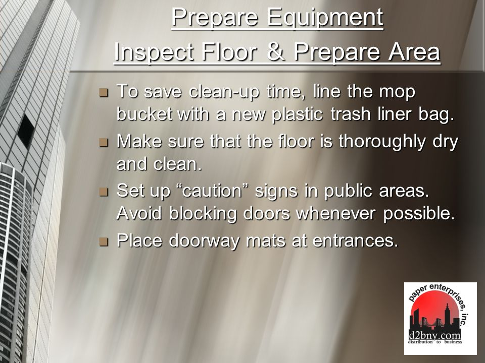 Prepare Equipment Inspect Floor & Prepare Area To save clean-up time, line the mop bucket with a new plastic trash liner bag.