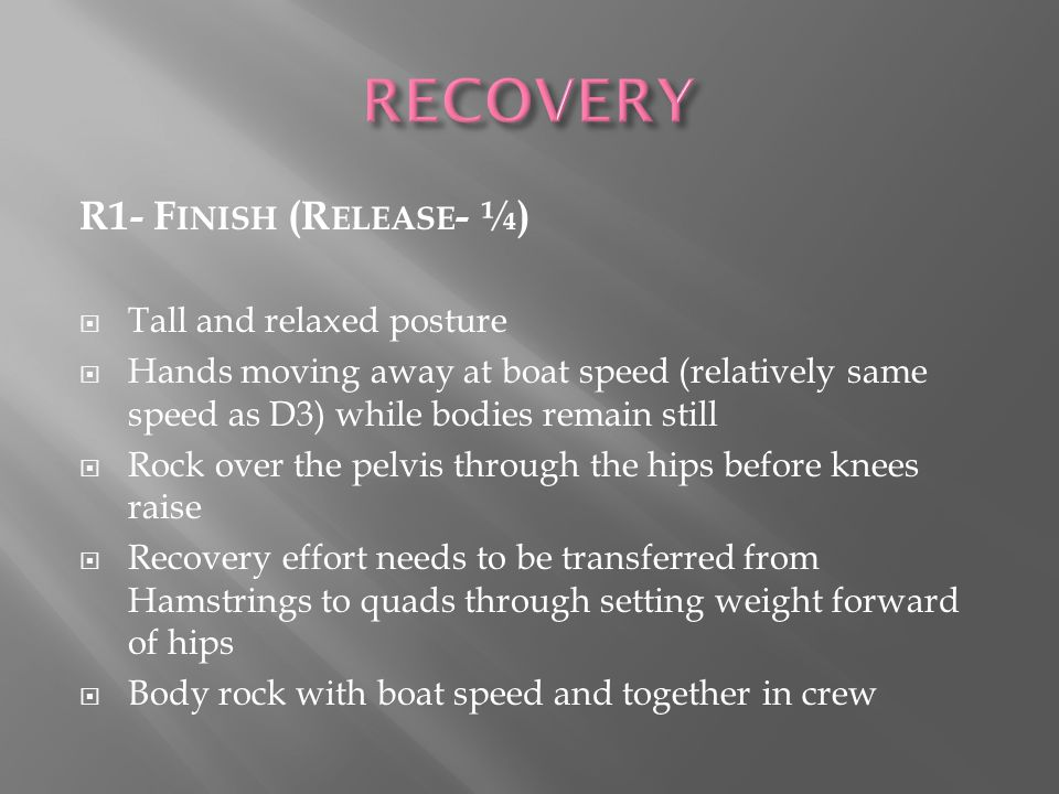 R1- F INISH (R ELEASE - ¼) Tall and relaxed posture Hands moving away at boat speed (relatively same speed as D3) while bodies remain still Rock over the pelvis through the hips before knees raise Recovery effort needs to be transferred from Hamstrings to quads through setting weight forward of hips Body rock with boat speed and together in crew