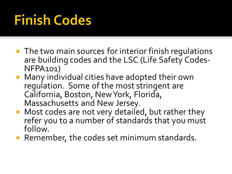 The two main sources for interior finish regulations are building codes and the LSC (Life Safety Codes- NFPA101) Many individual cities have adopted t