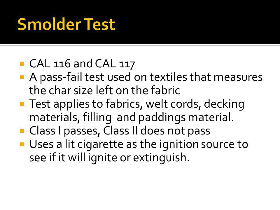 CAL 116 and CAL 117 A pass-fail test used on textiles that measures the char size left on the fabric Test applies to fabrics, welt cords, decking mate