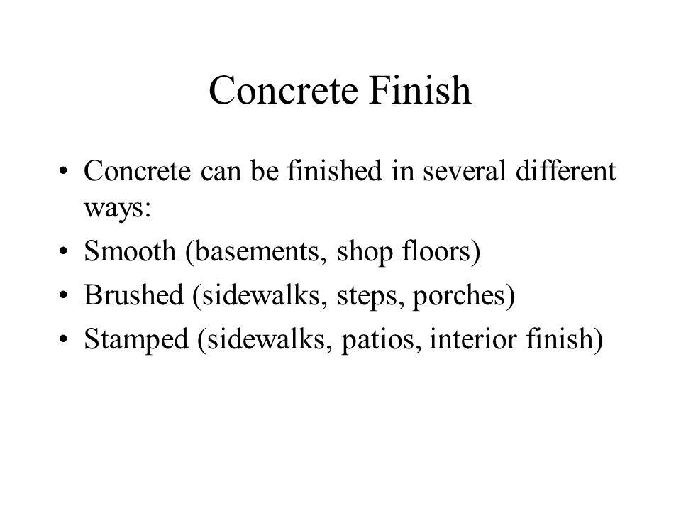 Concrete Finish Concrete can be finished in several different ways: Smooth (basements, shop floors) Brushed (sidewalks, steps, porches) Stamped (sidewalks, patios, interior finish)