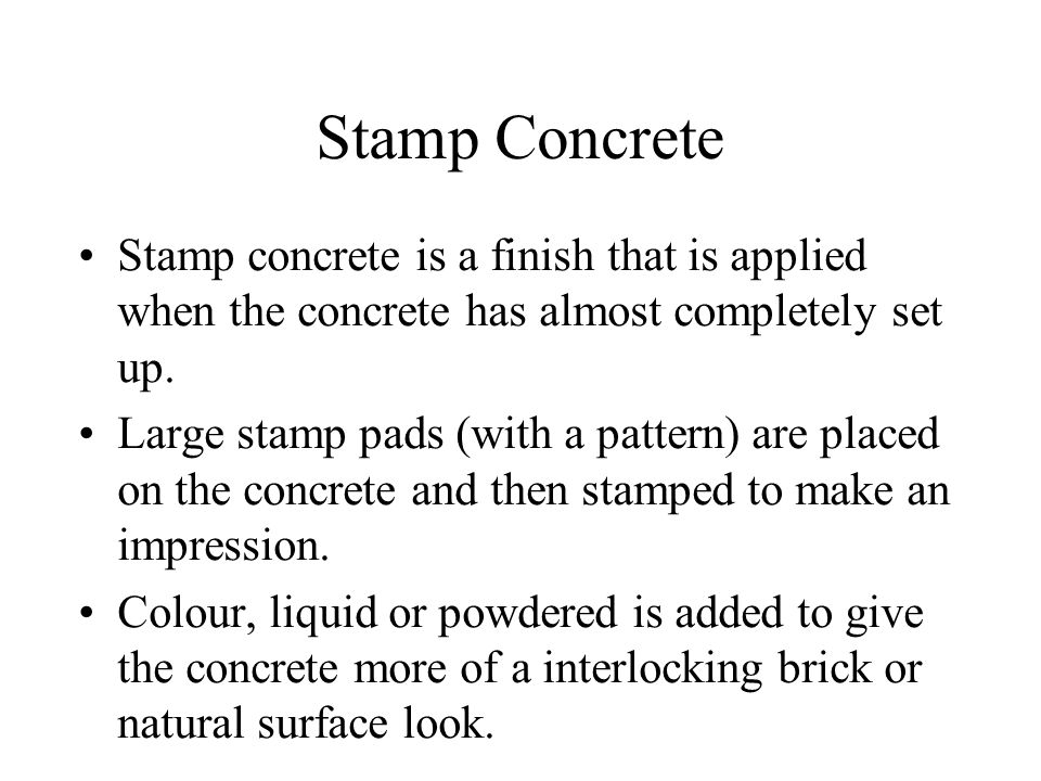 Stamp Concrete Stamp concrete is a finish that is applied when the concrete has almost completely set up.
