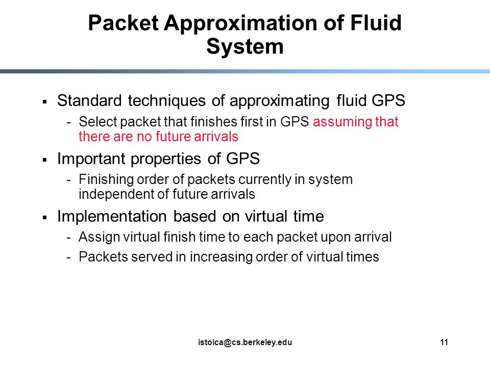 istoica@cs.berkeley.edu11 Standard techniques of approximating fluid GPS -Select packet that finishes first in GPS assuming that there are no future arrivals Important properties of GPS -Finishing order of packets currently in system independent of future arrivals Implementation based on virtual time -Assign virtual finish time to each packet upon arrival -Packets served in increasing order of virtual times Packet Approximation of Fluid System