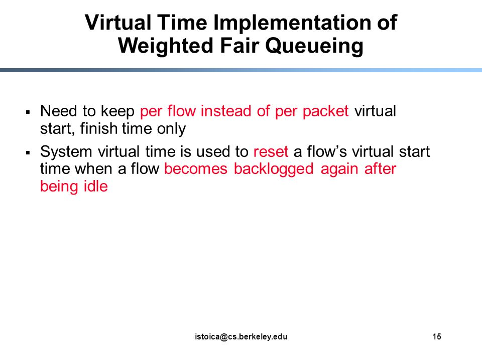 istoica@cs.berkeley.edu15 Virtual Time Implementation of Weighted Fair Queueing Need to keep per flow instead of per packet virtual start, finish time only System virtual time is used to reset a flows virtual start time when a flow becomes backlogged again after being idle