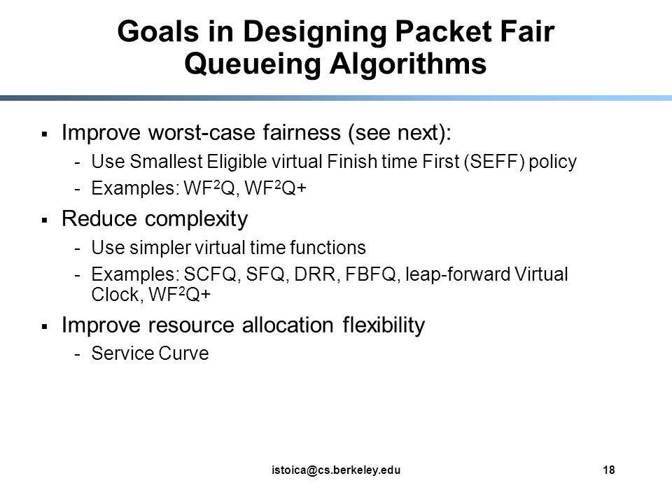 istoica@cs.berkeley.edu18 Goals in Designing Packet Fair Queueing Algorithms Improve worst-case fairness (see next): -Use Smallest Eligible virtual Finish time First (SEFF) policy -Examples: WF 2 Q, WF 2 Q+ Reduce complexity -Use simpler virtual time functions -Examples: SCFQ, SFQ, DRR, FBFQ, leap-forward Virtual Clock, WF 2 Q+ Improve resource allocation flexibility -Service Curve