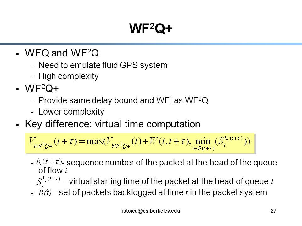 istoica@cs.berkeley.edu27 WF 2 Q+ WFQ and WF 2 Q -Need to emulate fluid GPS system -High complexity WF 2 Q+ -Provide same delay bound and WFI as WF 2 Q -Lower complexity Key difference: virtual time computation - - sequence number of the packet at the head of the queue of flow i - - virtual starting time of the packet at the head of queue i -B(t) - set of packets backlogged at time t in the packet system