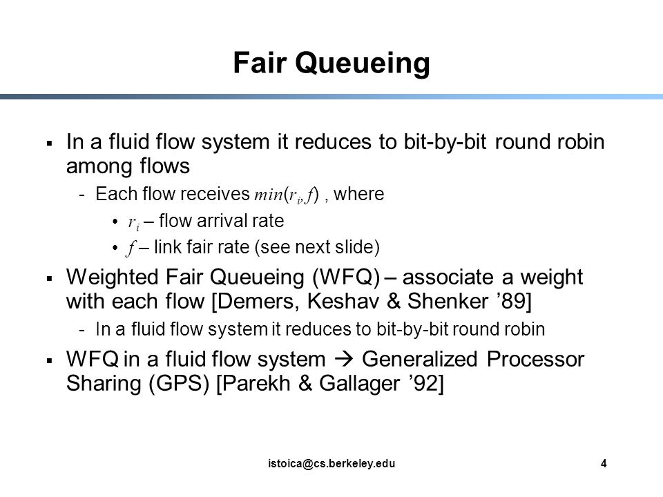 istoica@cs.berkeley.edu4 Fair Queueing In a fluid flow system it reduces to bit-by-bit round robin among flows -Each flow receives min ( r i, f ), where r i – flow arrival rate f – link fair rate (see next slide) Weighted Fair Queueing (WFQ) – associate a weight with each flow [Demers, Keshav & Shenker 89] -In a fluid flow system it reduces to bit-by-bit round robin WFQ in a fluid flow system Generalized Processor Sharing (GPS) [Parekh & Gallager 92]