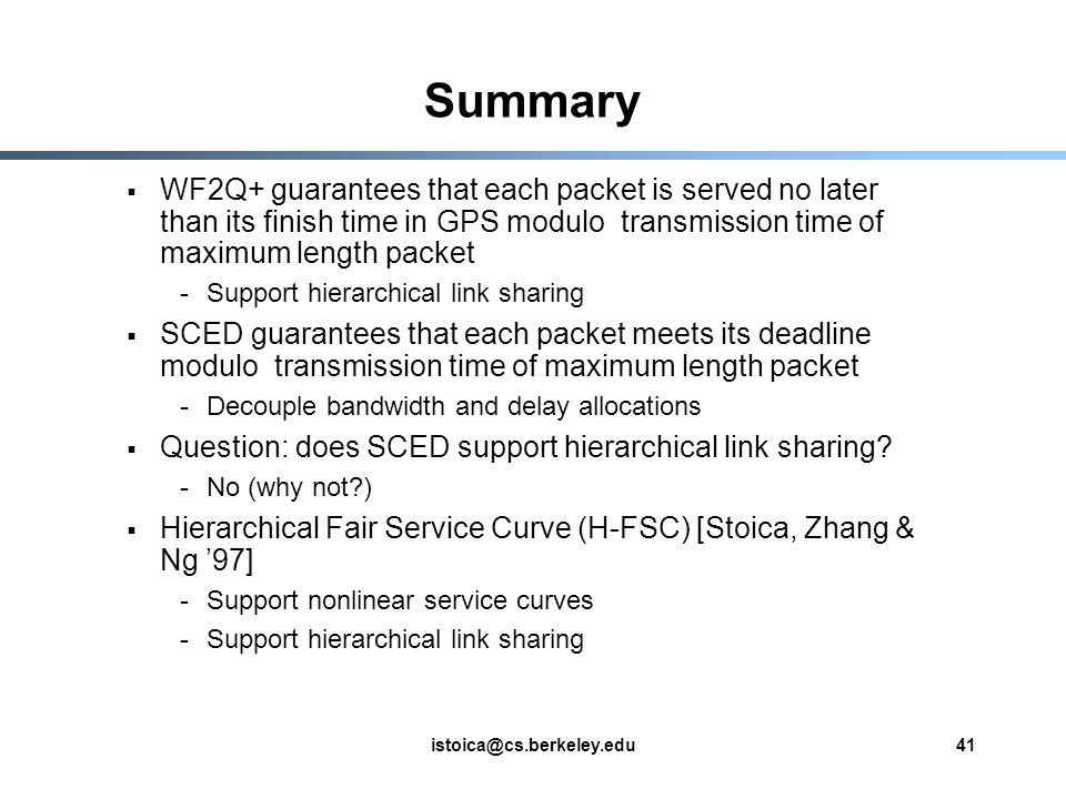 istoica@cs.berkeley.edu41 Summary WF2Q+ guarantees that each packet is served no later than its finish time in GPS modulo transmission time of maximum length packet -Support hierarchical link sharing SCED guarantees that each packet meets its deadline modulo transmission time of maximum length packet -Decouple bandwidth and delay allocations Question: does SCED support hierarchical link sharing.