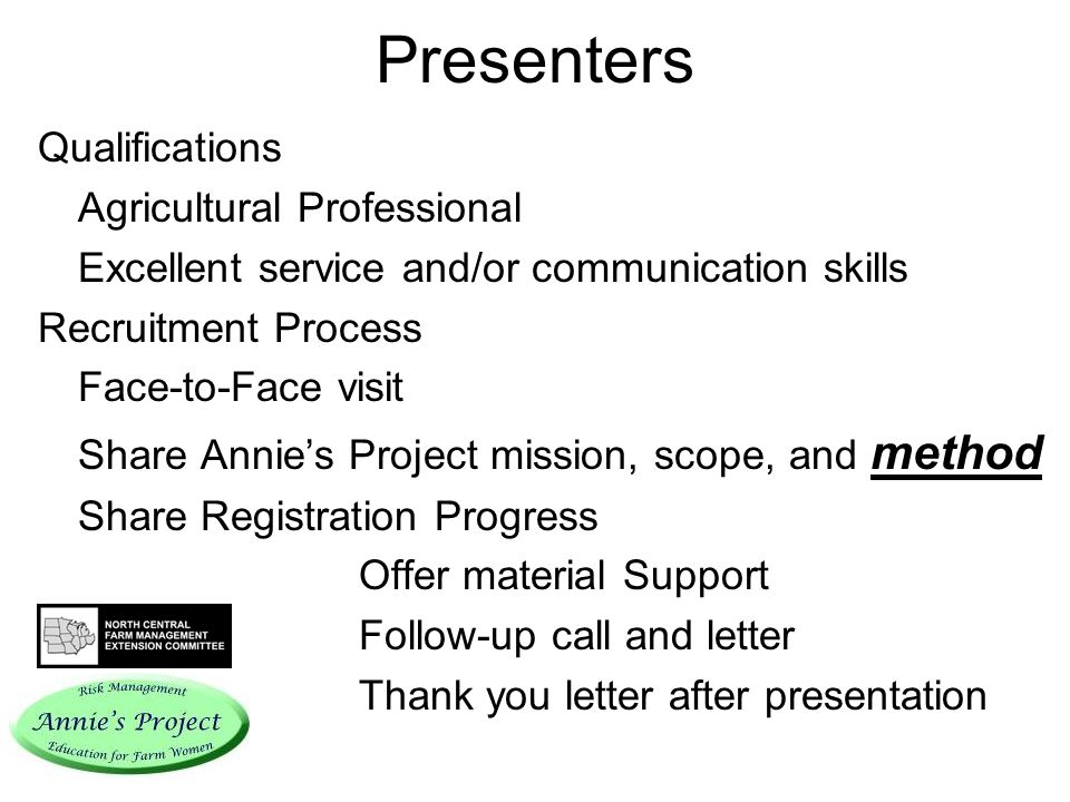 Presenters Qualifications Agricultural Professional Excellent service and/or communication skills Recruitment Process Face-to-Face visit Share Annies Project mission, scope, and method Share Registration Progress Offer material Support Follow-up call and letter Thank you letter after presentation