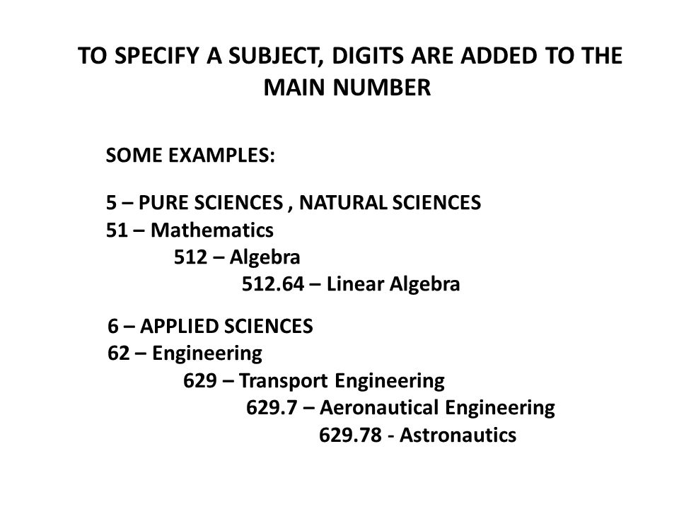 TO SPECIFY A SUBJECT, DIGITS ARE ADDED TO THE MAIN NUMBER SOME EXAMPLES: 5 – PURE SCIENCES, NATURAL SCIENCES 51 – Mathematics 512 – Algebra 512.64 – Linear Algebra 6 – APPLIED SCIENCES 62 – Engineering 629 – Transport Engineering 629.7 – Aeronautical Engineering 629.78 - Astronautics