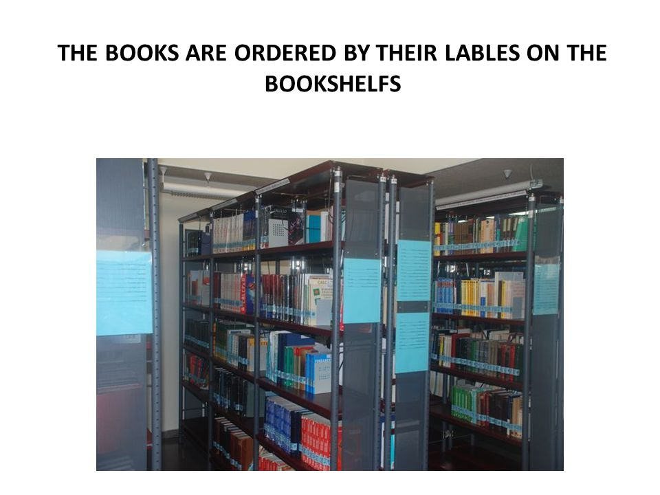 THE BOOKS ARE ORDERED BY THEIR LABLES ON THE BOOKSHELFS