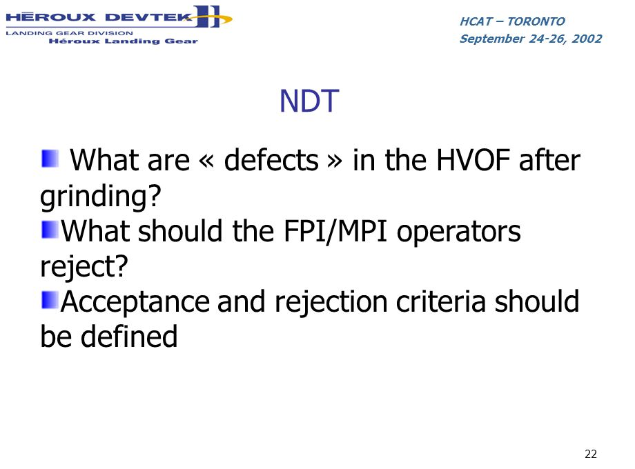 HCAT – TORONTO September 24-26, 2002 22 NDT What are « defects » in the HVOF after grinding? What should the FPI/MPI operators reject? Acceptance and