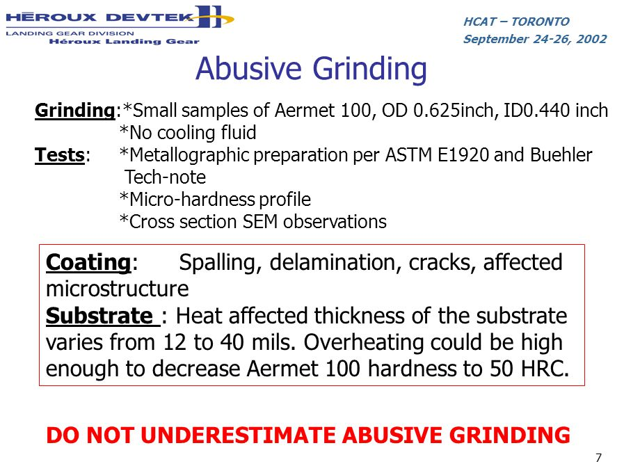 HCAT – TORONTO September 24-26, 2002 7 Abusive Grinding Grinding:*Small samples of Aermet 100, OD 0.625inch, ID0.440 inch *No cooling fluid Tests: *Me
