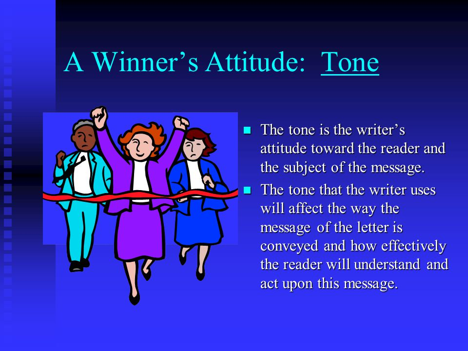 A Winners Attitude: Tone The tone is the writers attitude toward the reader and the subject of the message. The tone that the writer uses will affect