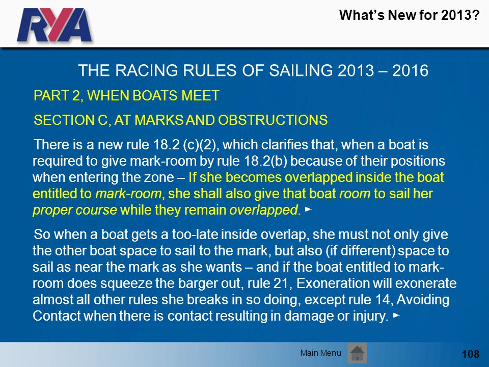 108 Whats New for 2013? THE RACING RULES OF SAILING 2013 – 2016 Main Menu PART 2, WHEN BOATS MEET SECTION C, AT MARKS AND OBSTRUCTIONS There is a new