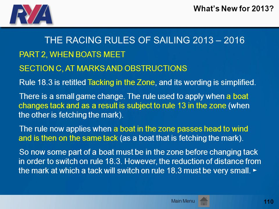 110 Whats New for 2013? THE RACING RULES OF SAILING 2013 – 2016 Main Menu PART 2, WHEN BOATS MEET SECTION C, AT MARKS AND OBSTRUCTIONS Rule 18.3 is re