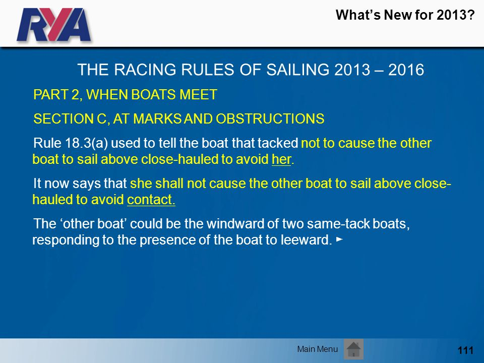 111 Whats New for 2013? THE RACING RULES OF SAILING 2013 – 2016 Main Menu PART 2, WHEN BOATS MEET SECTION C, AT MARKS AND OBSTRUCTIONS Rule 18.3(a) us