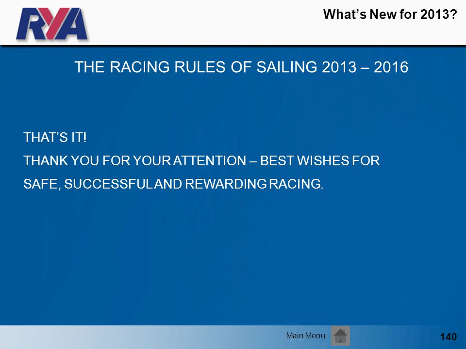 140 Whats New for 2013? THE RACING RULES OF SAILING 2013 – 2016 Main Menu THATS IT! THANK YOU FOR YOUR ATTENTION – BEST WISHES FOR SAFE, SUCCESSFUL AN
