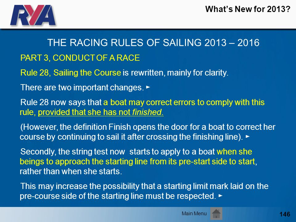 146 Whats New for 2013? THE RACING RULES OF SAILING 2013 – 2016 Main Menu PART 3, CONDUCT OF A RACE Rule 28, Sailing the Course is rewritten, mainly f