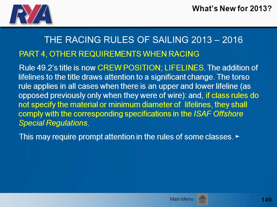 149 Whats New for 2013? THE RACING RULES OF SAILING 2013 – 2016 Main Menu PART 4, OTHER REQUIREMENTS WHEN RACING Rule 49.2s title is now CREW POSITION