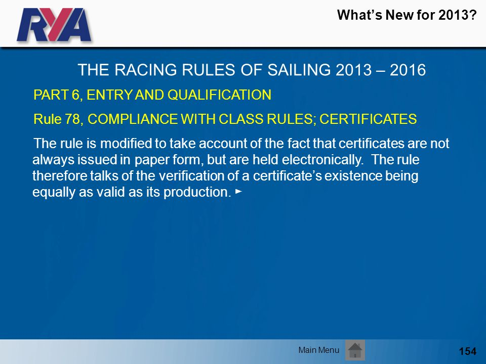 154 Whats New for 2013? THE RACING RULES OF SAILING 2013 – 2016 Main Menu PART 6, ENTRY AND QUALIFICATION Rule 78, COMPLIANCE WITH CLASS RULES; CERTIF