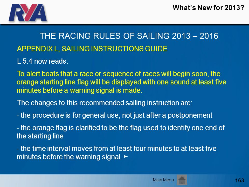163 Whats New for 2013? THE RACING RULES OF SAILING 2013 – 2016 Main Menu APPENDIX L, SAILING INSTRUCTIONS GUIDE L 5.4 now reads: To alert boats that