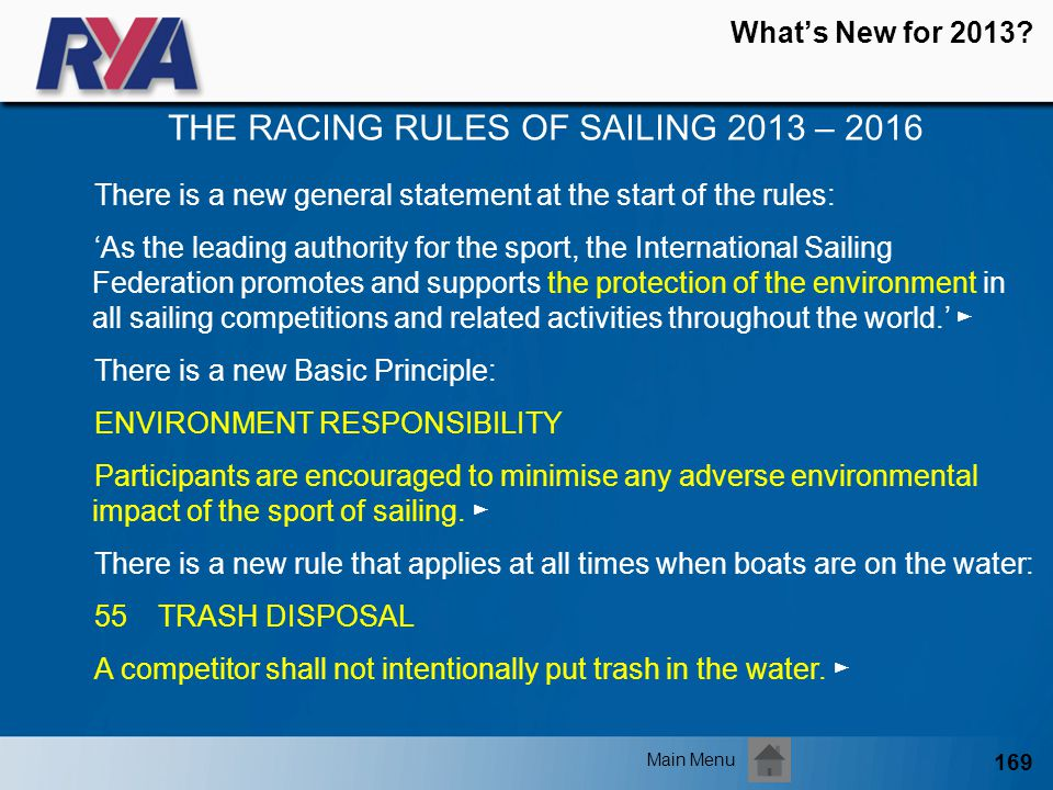 169 Whats New for 2013? THE RACING RULES OF SAILING 2013 – 2016 Main Menu There is a new general statement at the start of the rules: As the leading a