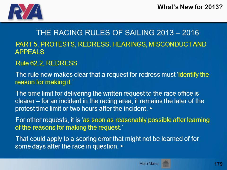 179 Whats New for 2013? THE RACING RULES OF SAILING 2013 – 2016 Main Menu PART 5, PROTESTS, REDRESS, HEARINGS, MISCONDUCT AND APPEALS Rule 62.2, REDRE