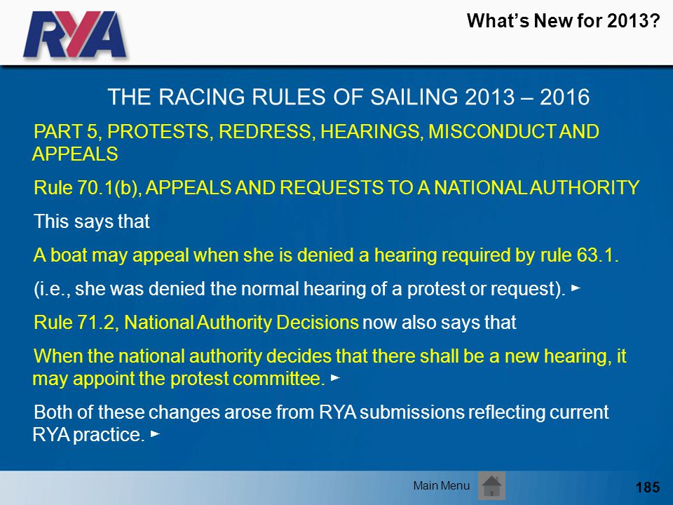 185 Whats New for 2013? THE RACING RULES OF SAILING 2013 – 2016 Main Menu PART 5, PROTESTS, REDRESS, HEARINGS, MISCONDUCT AND APPEALS Rule 70.1(b), AP