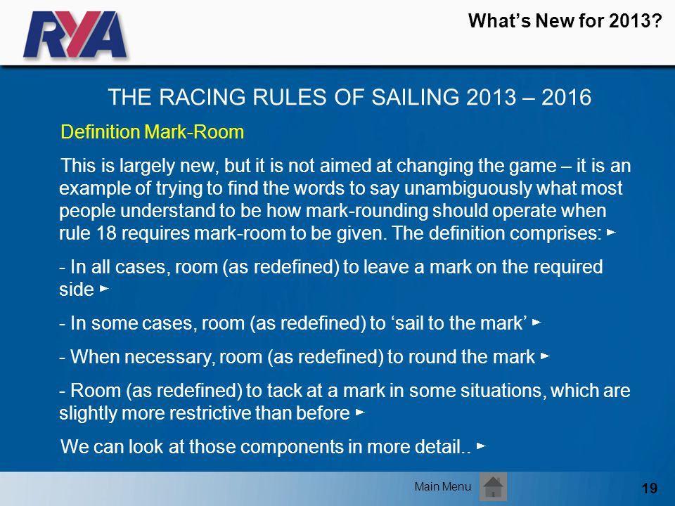 19 Whats New for 2013? THE RACING RULES OF SAILING 2013 – 2016 Main Menu Definition Mark-Room This is largely new, but it is not aimed at changing the