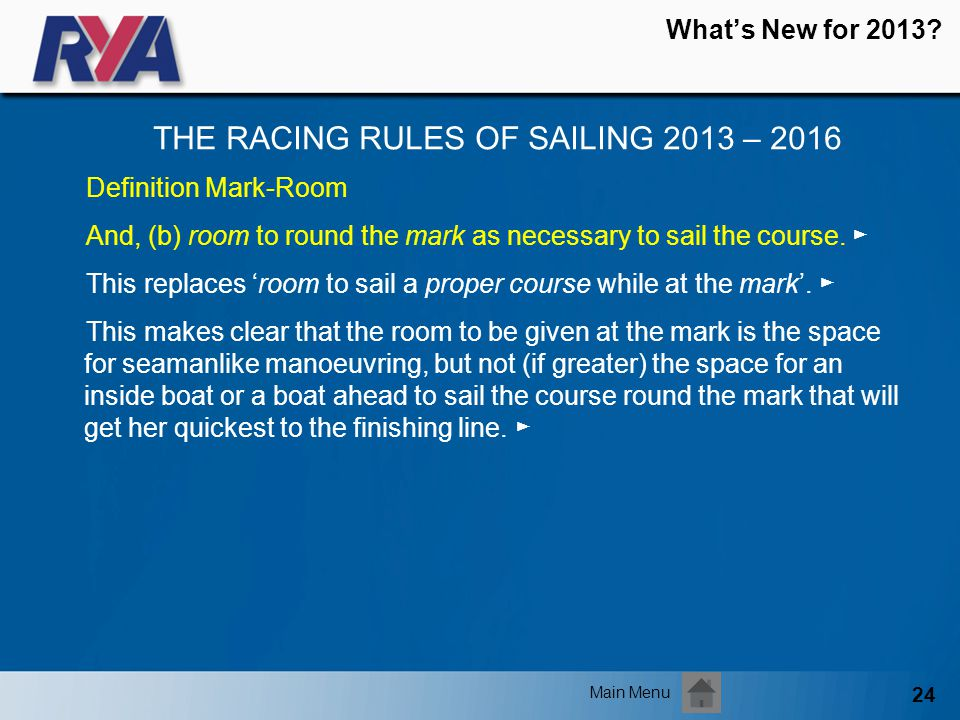 24 Whats New for 2013? THE RACING RULES OF SAILING 2013 – 2016 Main Menu Definition Mark-Room And, (b) room to round the mark as necessary to sail the