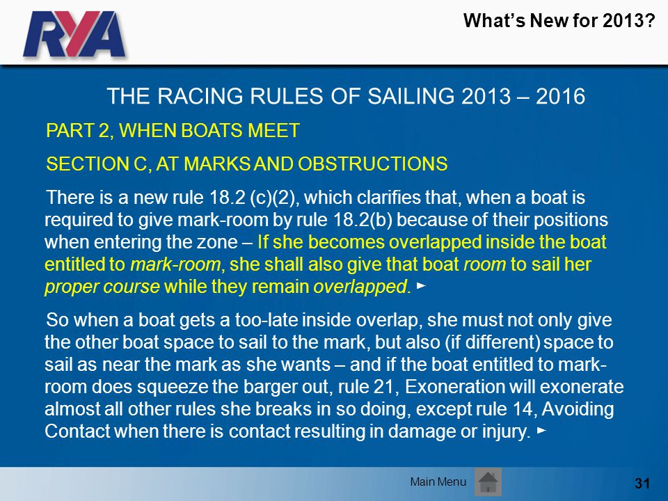 31 Whats New for 2013? THE RACING RULES OF SAILING 2013 – 2016 Main Menu PART 2, WHEN BOATS MEET SECTION C, AT MARKS AND OBSTRUCTIONS There is a new r