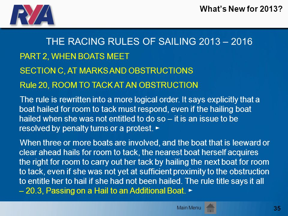 35 Whats New for 2013? THE RACING RULES OF SAILING 2013 – 2016 Main Menu PART 2, WHEN BOATS MEET SECTION C, AT MARKS AND OBSTRUCTIONS Rule 20, ROOM TO