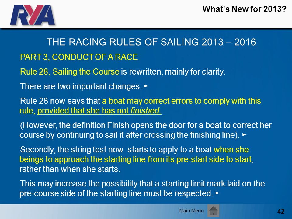 42 Whats New for 2013? THE RACING RULES OF SAILING 2013 – 2016 Main Menu PART 3, CONDUCT OF A RACE Rule 28, Sailing the Course is rewritten, mainly fo