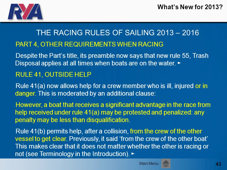 43 Whats New for 2013? THE RACING RULES OF SAILING 2013 – 2016 Main Menu PART 4, OTHER REQUIREMENTS WHEN RACING Despite the Parts title, its preamble
