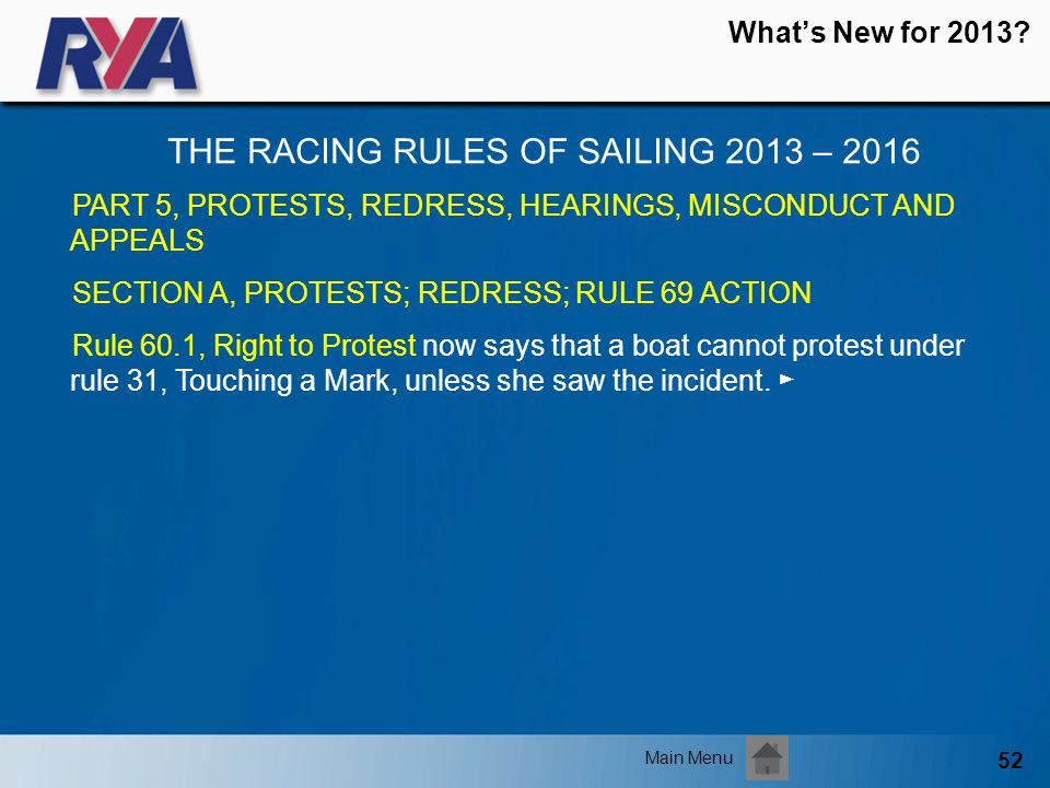 52 Whats New for 2013? THE RACING RULES OF SAILING 2013 – 2016 Main Menu PART 5, PROTESTS, REDRESS, HEARINGS, MISCONDUCT AND APPEALS SECTION A, PROTES