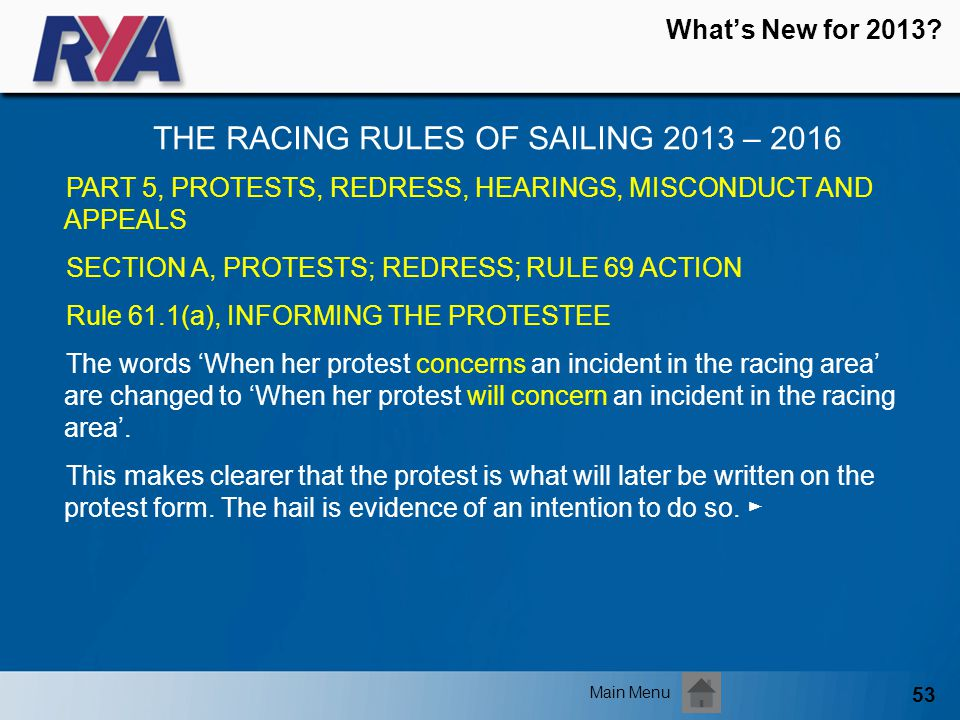 53 Whats New for 2013? THE RACING RULES OF SAILING 2013 – 2016 Main Menu PART 5, PROTESTS, REDRESS, HEARINGS, MISCONDUCT AND APPEALS SECTION A, PROTES
