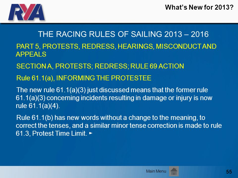 55 Whats New for 2013? THE RACING RULES OF SAILING 2013 – 2016 Main Menu PART 5, PROTESTS, REDRESS, HEARINGS, MISCONDUCT AND APPEALS SECTION A, PROTES