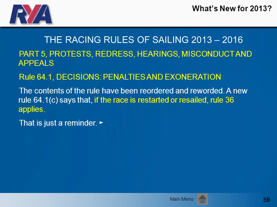 59 Whats New for 2013? THE RACING RULES OF SAILING 2013 – 2016 Main Menu PART 5, PROTESTS, REDRESS, HEARINGS, MISCONDUCT AND APPEALS Rule 64.1, DECISI