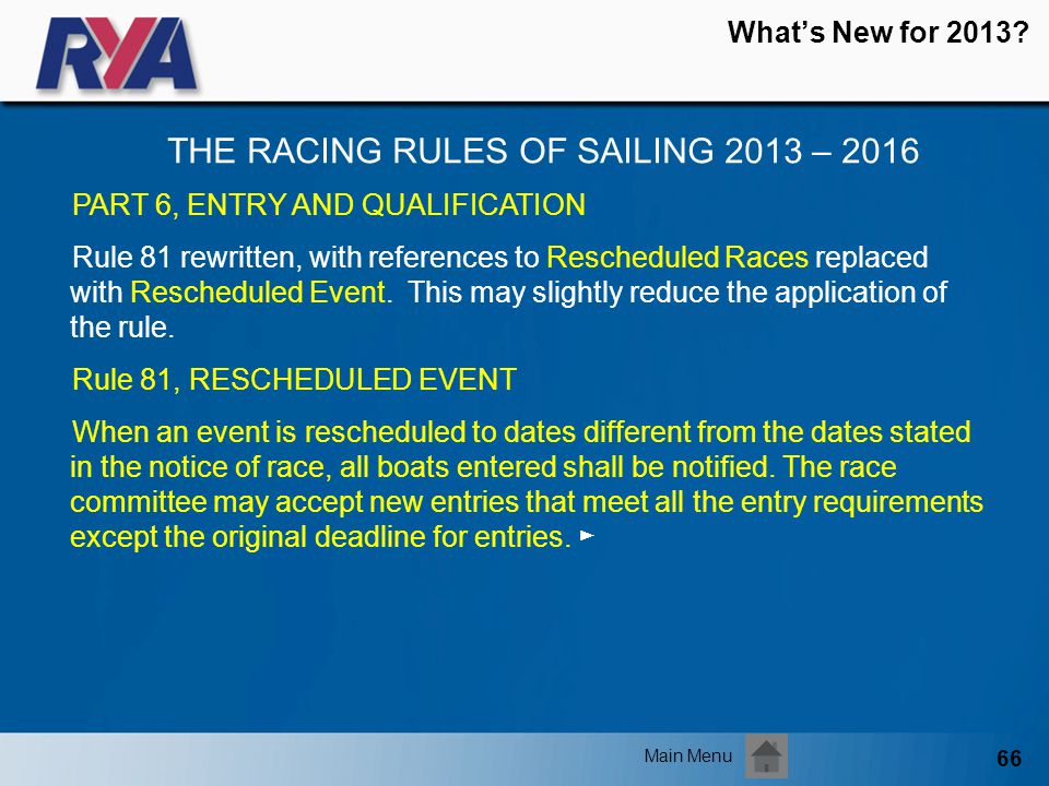 66 Whats New for 2013? THE RACING RULES OF SAILING 2013 – 2016 Main Menu PART 6, ENTRY AND QUALIFICATION Rule 81 rewritten, with references to Resched