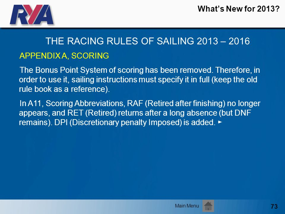 73 Whats New for 2013? THE RACING RULES OF SAILING 2013 – 2016 Main Menu APPENDIX A, SCORING The Bonus Point System of scoring has been removed. There