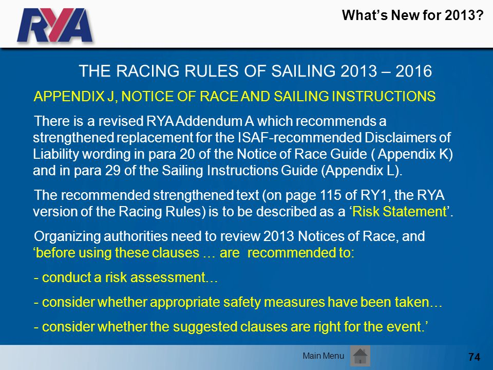74 Whats New for 2013? THE RACING RULES OF SAILING 2013 – 2016 Main Menu APPENDIX J, NOTICE OF RACE AND SAILING INSTRUCTIONS There is a revised RYA Ad