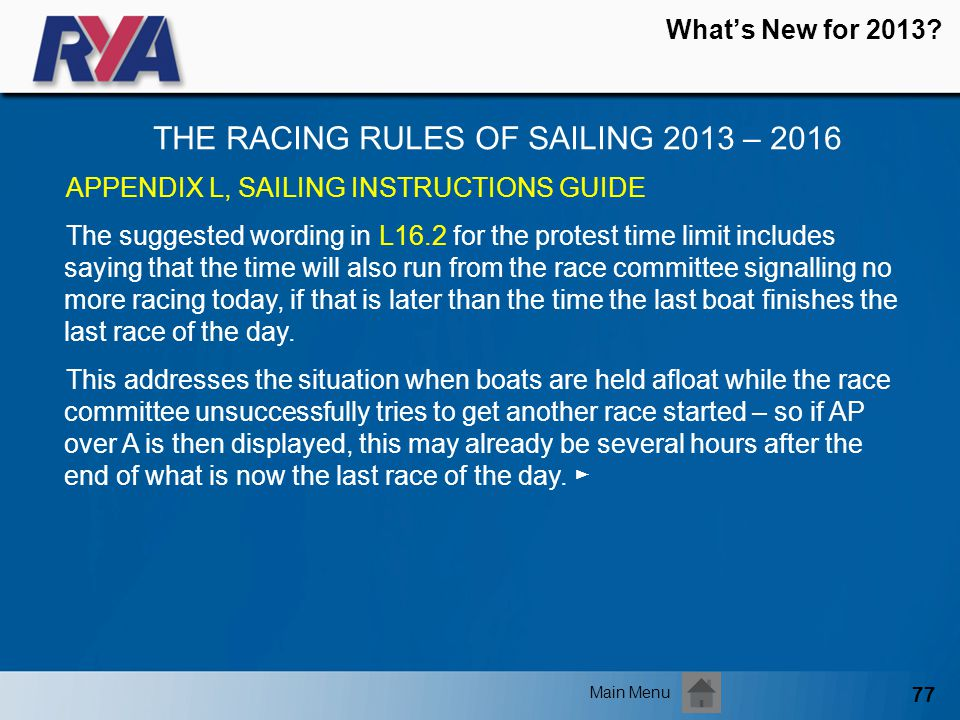 77 Whats New for 2013? THE RACING RULES OF SAILING 2013 – 2016 Main Menu APPENDIX L, SAILING INSTRUCTIONS GUIDE The suggested wording in L16.2 for the
